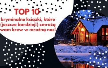 TOP 10 – kryminalne książki, które (jeszcze bardziej!) zmrożą wam krew w mroźną noc!